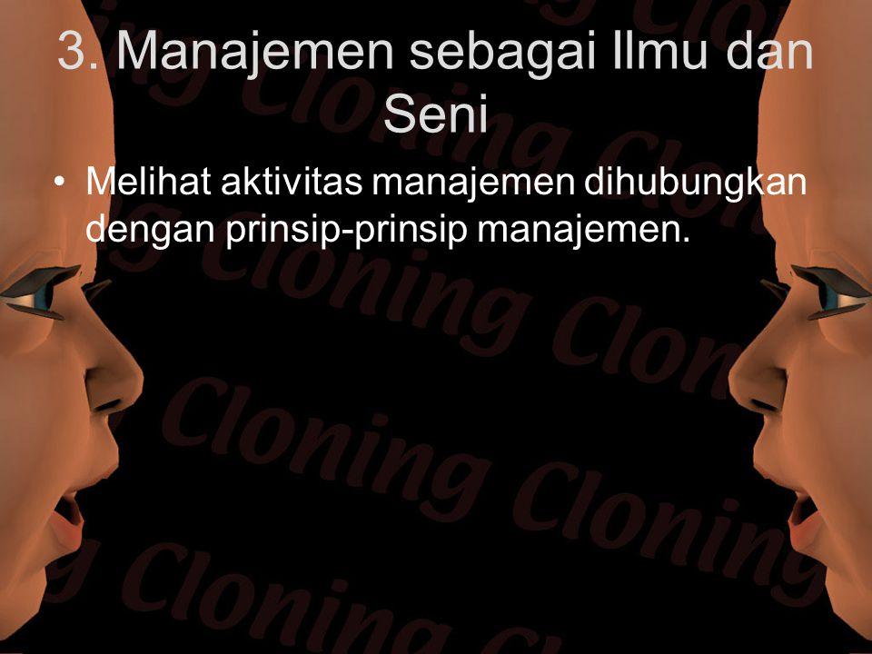 3. Manajemen sebagai Ilmu dan Seni Melihat aktivitas manajemen dihubungkan dengan prinsip-prinsip manajemen.