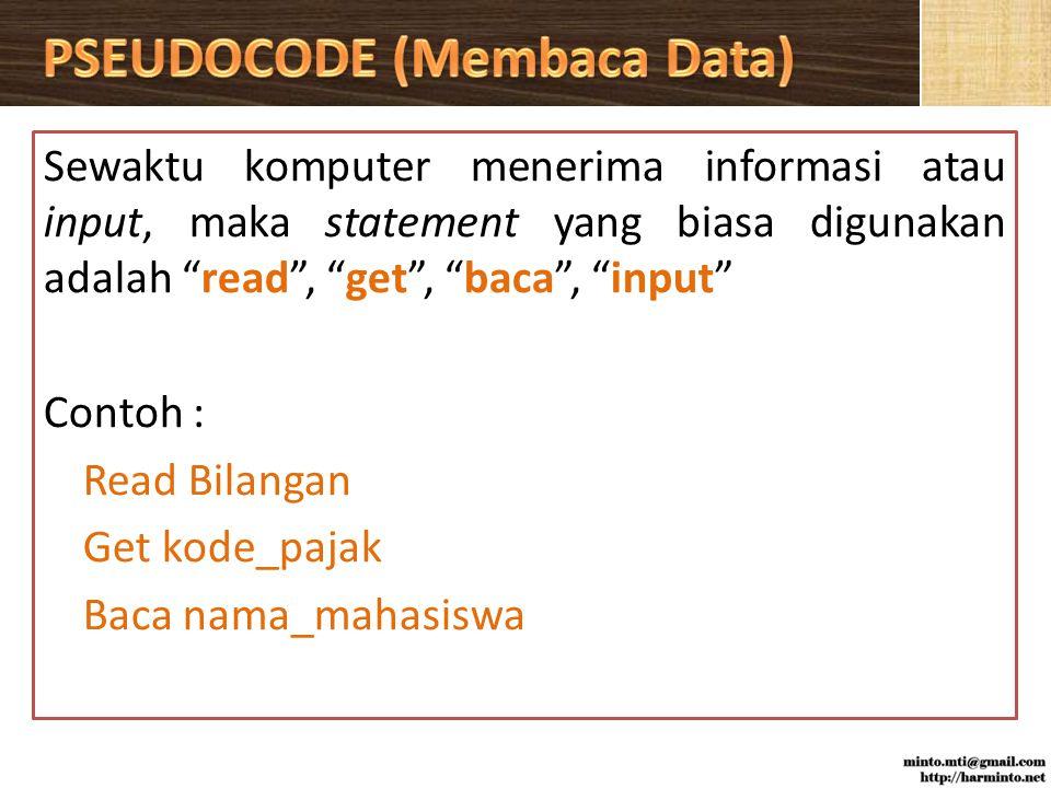 Sewaktu komputer menerima informasi atau input, maka statement yang biasa digunakan adalah read , get , baca , input Contoh : Read Bilangan Get kode_pajak Baca nama_mahasiswa