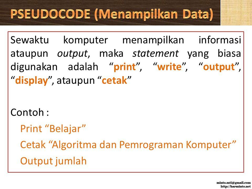 Sewaktu komputer menampilkan informasi ataupun output, maka statement yang biasa digunakan adalah print , write , output , display , ataupun cetak Contoh : Print Belajar Cetak Algoritma dan Pemrograman Komputer Output jumlah