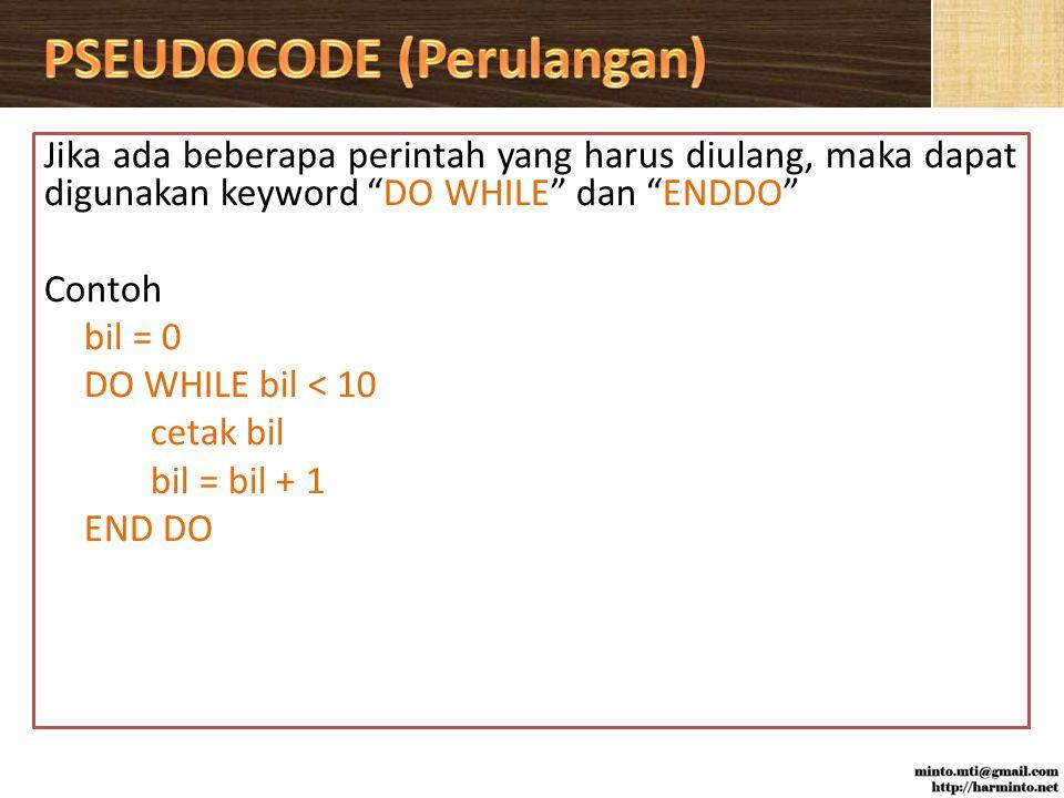 Jika ada beberapa perintah yang harus diulang, maka dapat digunakan keyword DO WHILE dan ENDDO Contoh bil = 0 DO WHILE bil < 10 cetak bil bil = bil + 1 END DO