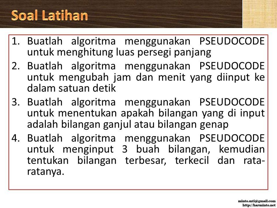 1.Buatlah algoritma menggunakan PSEUDOCODE untuk menghitung luas persegi panjang 2.Buatlah algoritma menggunakan PSEUDOCODE untuk mengubah jam dan menit yang diinput ke dalam satuan detik 3.Buatlah algoritma menggunakan PSEUDOCODE untuk menentukan apakah bilangan yang di input adalah bilangan ganjul atau bilangan genap 4.Buatlah algoritma menggunakan PSEUDOCODE untuk menginput 3 buah bilangan, kemudian tentukan bilangan terbesar, terkecil dan rata- ratanya.