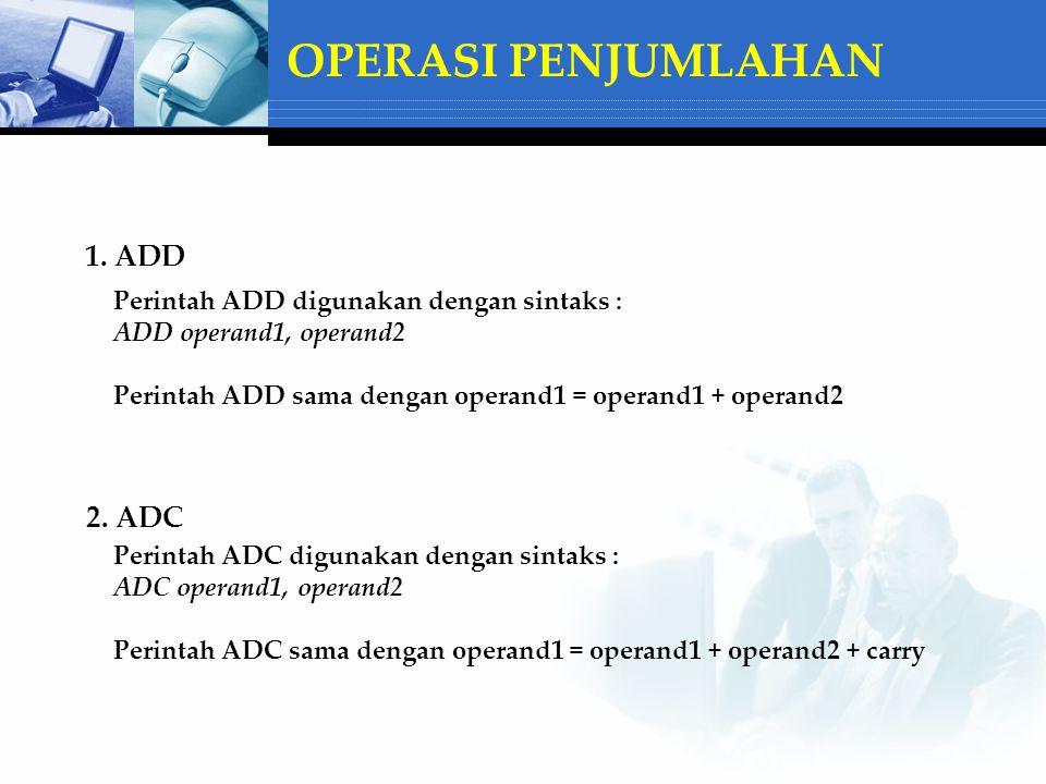 OPERASI PENJUMLAHAN 1. ADD Perintah ADD digunakan dengan sintaks : ADD operand1, operand2 Perintah ADD sama dengan operand1 = operand1 + operand2 2. A
