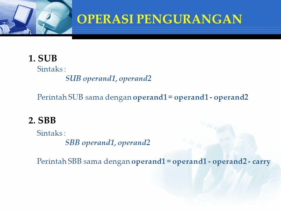 OPERASI PENGURANGAN 1. SUB Sintaks : SUB operand1, operand2 Perintah SUB sama dengan operand1 = operand1 - operand2 2. SBB Sintaks : SBB operand1, ope
