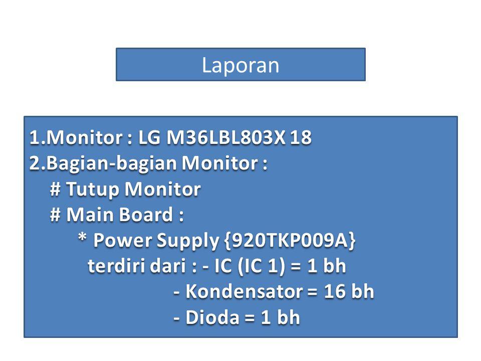 Laporan 1.Monitor : LG M36LBL803X 18 2.Bagian-bagian Monitor : # Tutup Monitor # Main Board : * Power Supply {920TKP009A} terdiri dari : - IC (IC 1) =