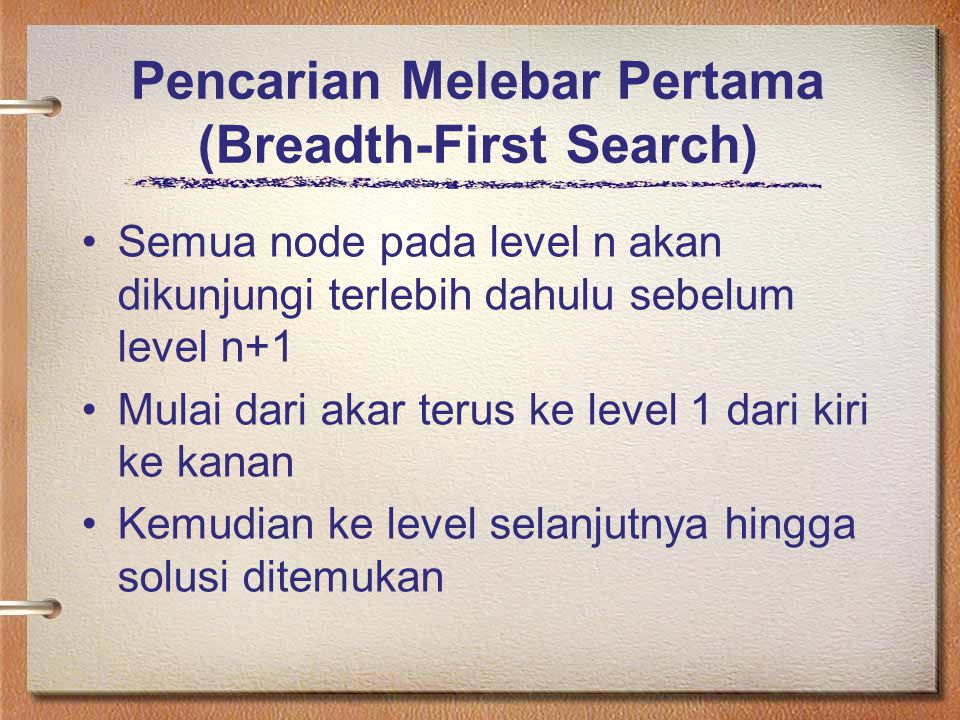 Pencarian Melebar Pertama (Breadth-First Search) Semua node pada level n akan dikunjungi terlebih dahulu sebelum level n+1 Mulai dari akar terus ke le