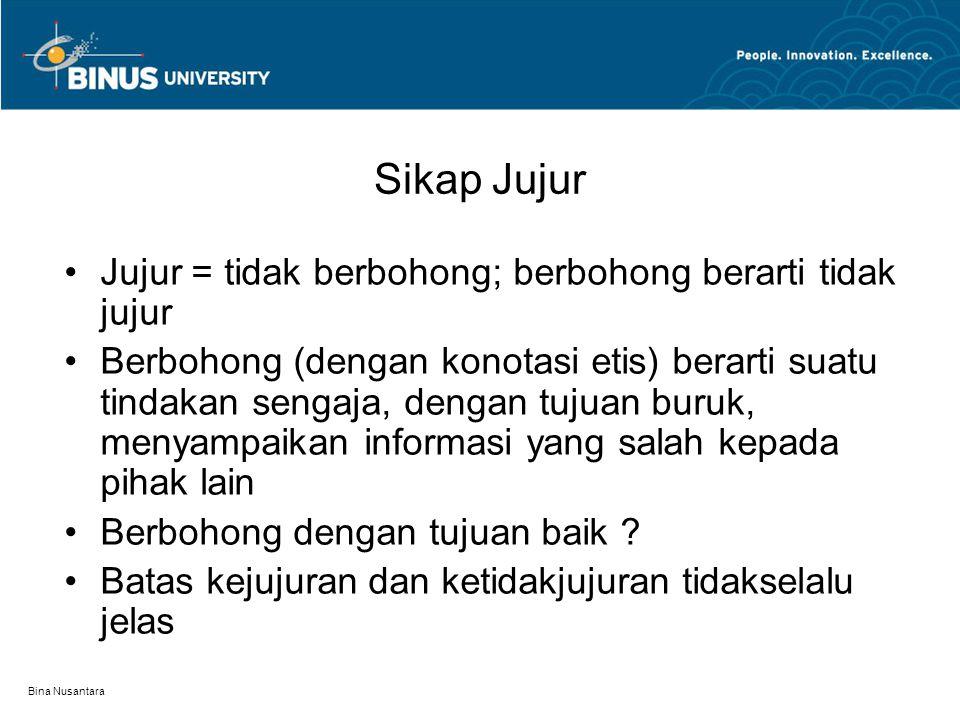 Bina Nusantara Sikap Jujur Jujur = tidak berbohong; berbohong berarti tidak jujur Berbohong (dengan konotasi etis) berarti suatu tindakan sengaja, den