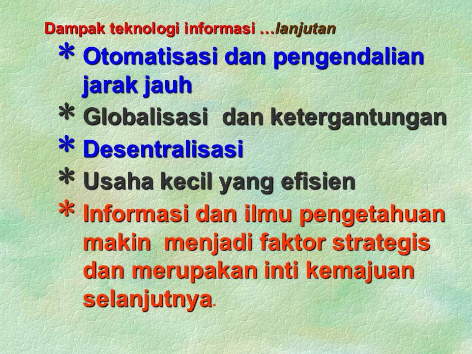 Dampak teknologi informasi …lanjutan  Otomatisasi dan pengendalian jarak jauh  Globalisasi dan ketergantungan  Desentralisasi  Usaha kecil yang efisien  Informasi dan ilmu pengetahuan makin menjadi faktor strategis dan merupakan inti kemajuan selanjutnya  Informasi dan ilmu pengetahuan makin menjadi faktor strategis dan merupakan inti kemajuan selanjutnya.