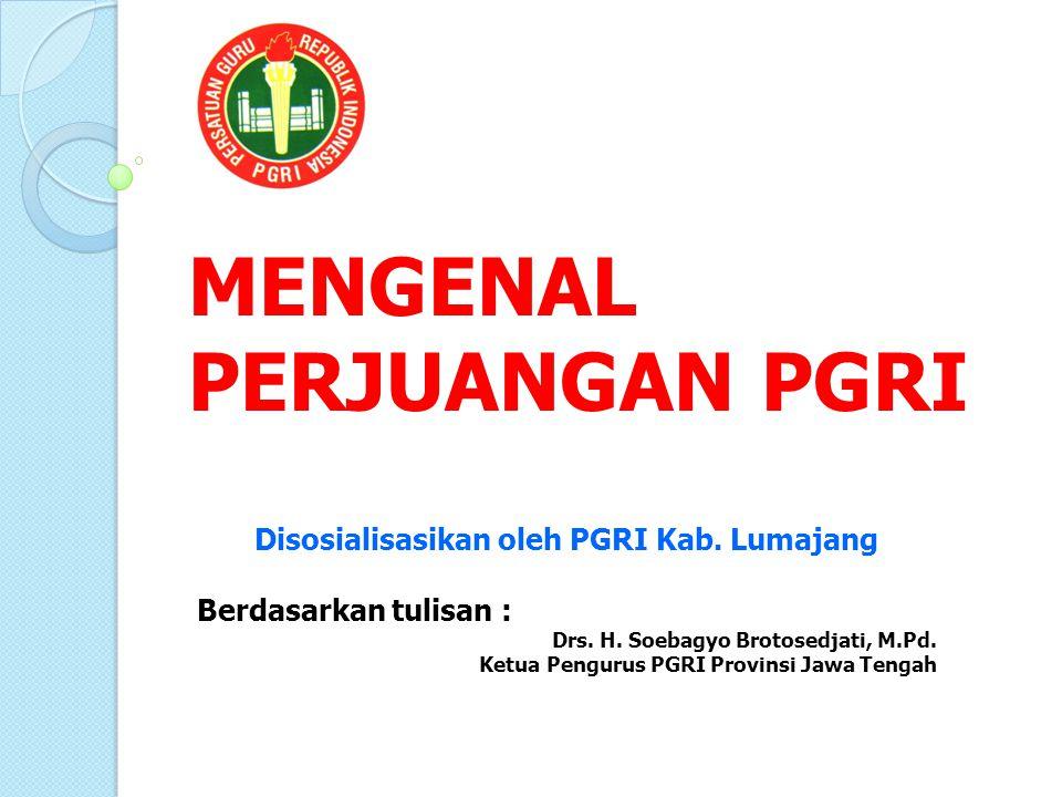 MENGENAL PERJUANGAN PGRI Disosialisasikan oleh PGRI Kab. Lumajang Berdasarkan tulisan : Drs. H. Soebagyo Brotosedjati, M.Pd. Ketua Pengurus PGRI Provi