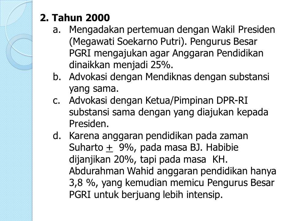 2. Tahun 2000 a.Mengadakan pertemuan dengan Wakil Presiden (Megawati Soekarno Putri). Pengurus Besar PGRI mengajukan agar Anggaran Pendidikan dinaikka
