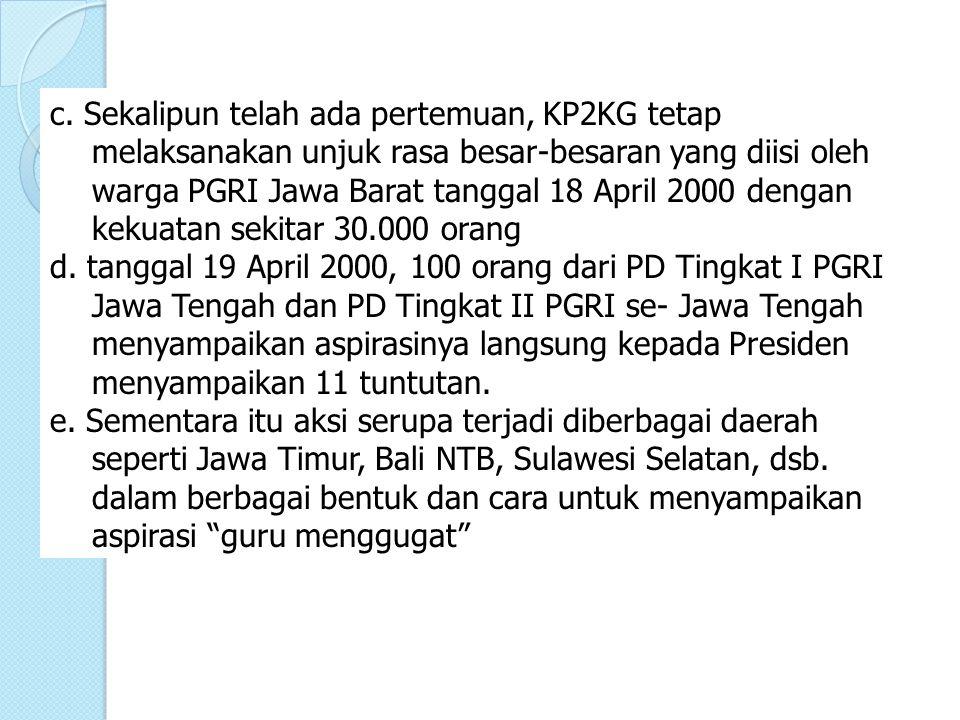 c. Sekalipun telah ada pertemuan, KP2KG tetap melaksanakan unjuk rasa besar-besaran yang diisi oleh warga PGRI Jawa Barat tanggal 18 April 2000 dengan