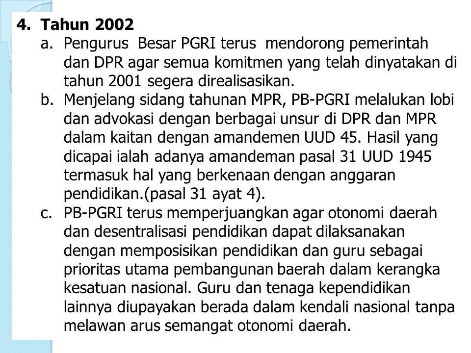 4.Tahun 2002 a. Pengurus Besar PGRI terus mendorong pemerintah dan DPR agar semua komitmen yang telah dinyatakan di tahun 2001 segera direalisasikan.