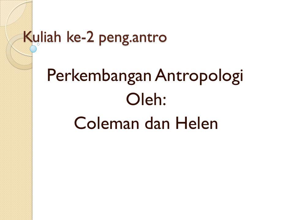 Kuliah ke-2 peng.antro Perkembangan Antropologi Oleh: Coleman dan Helen