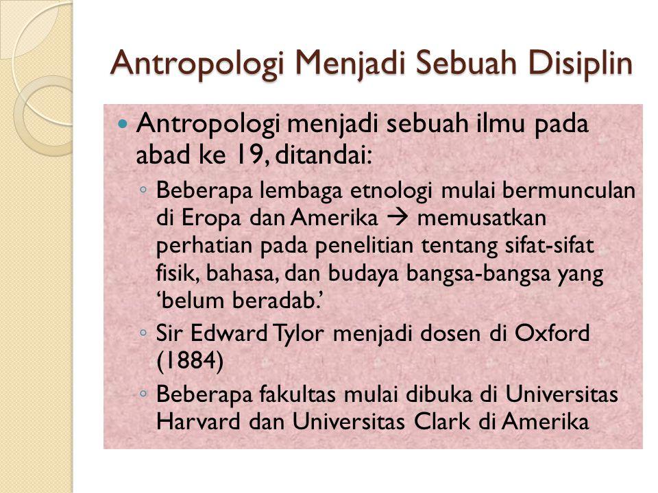 Antropologi Menjadi Sebuah Disiplin Antropologi menjadi sebuah ilmu pada abad ke 19, ditandai: ◦ Beberapa lembaga etnologi mulai bermunculan di Eropa