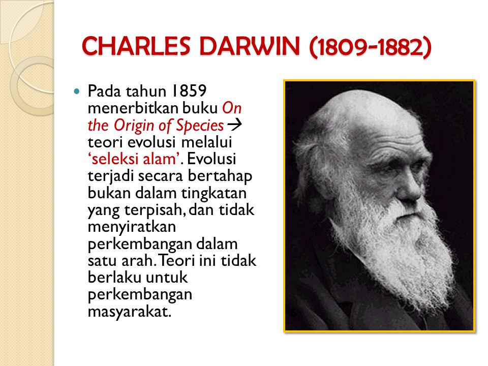 CHARLES DARWIN (1809-1882) Pada tahun 1859 menerbitkan buku On the Origin of Species  teori evolusi melalui 'seleksi alam'. Evolusi terjadi secara be