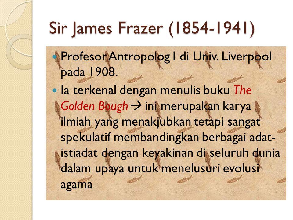 Sir James Frazer (1854-1941) Profesor Antropolog I di Univ. Liverpool pada 1908. Ia terkenal dengan menulis buku The Golden Bough  ini merupakan kary
