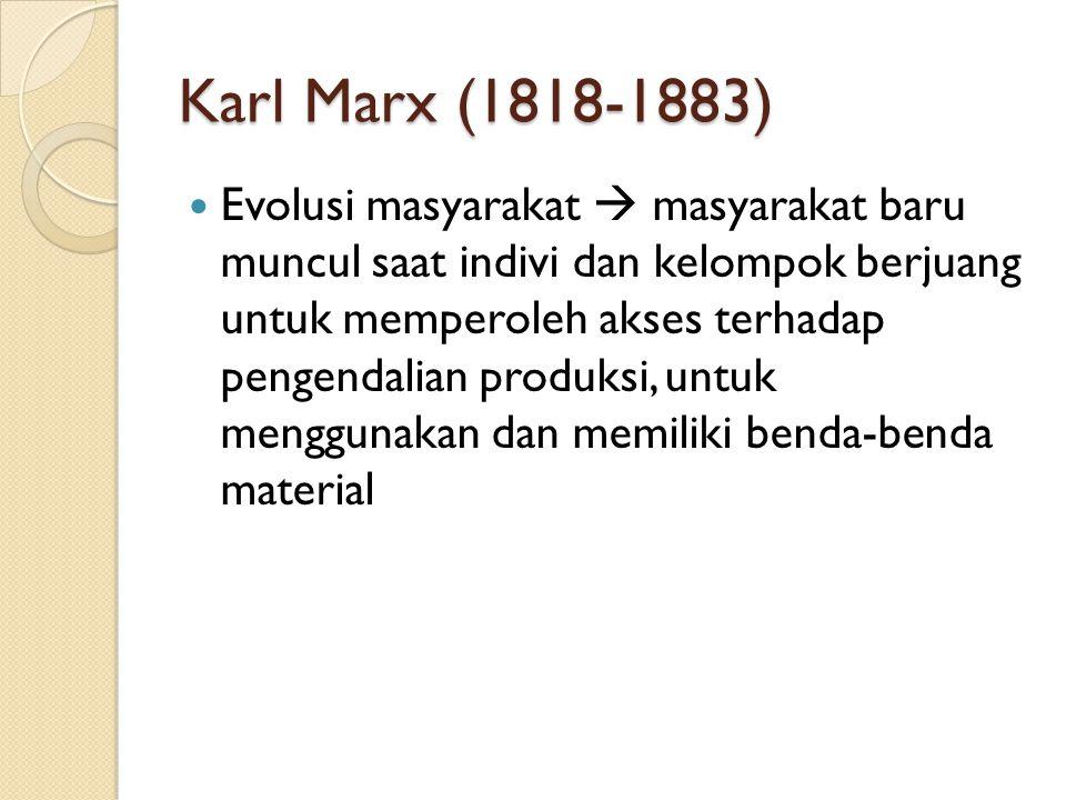 Karl Marx (1818-1883) Evolusi masyarakat  masyarakat baru muncul saat indivi dan kelompok berjuang untuk memperoleh akses terhadap pengendalian produ