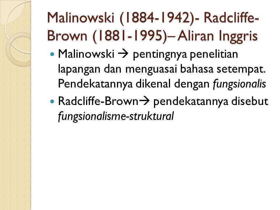 Malinowski (1884-1942)- Radcliffe- Brown (1881-1995)– Aliran Inggris Malinowski  pentingnya penelitian lapangan dan menguasai bahasa setempat. Pendek
