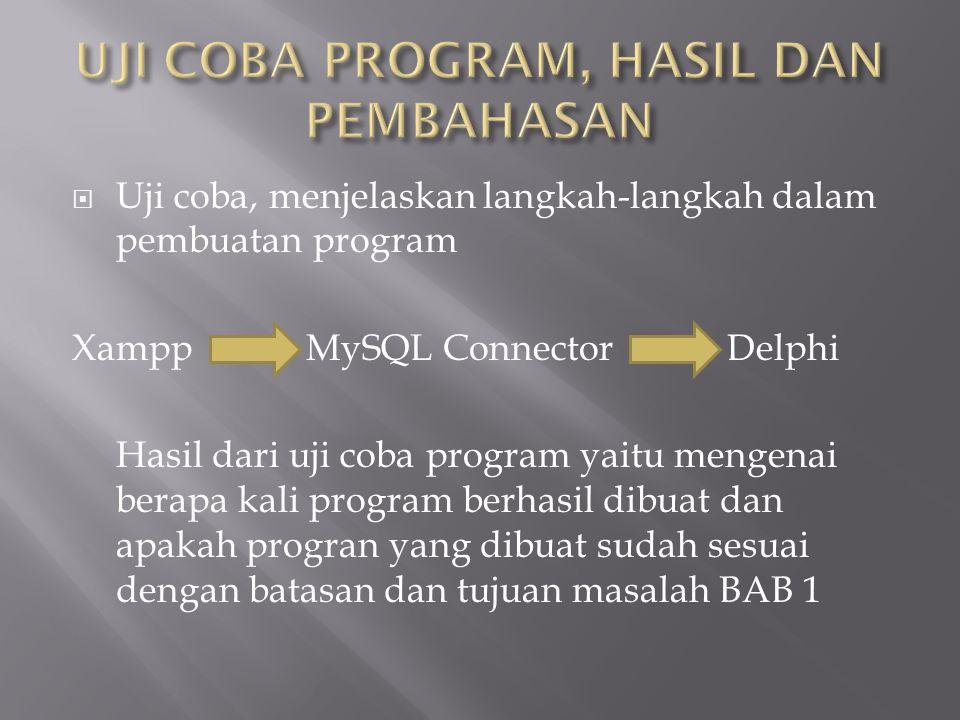  Uji coba, menjelaskan langkah-langkah dalam pembuatan program Xampp MySQL Connector Delphi Hasil dari uji coba program yaitu mengenai berapa kali program berhasil dibuat dan apakah progran yang dibuat sudah sesuai dengan batasan dan tujuan masalah BAB 1