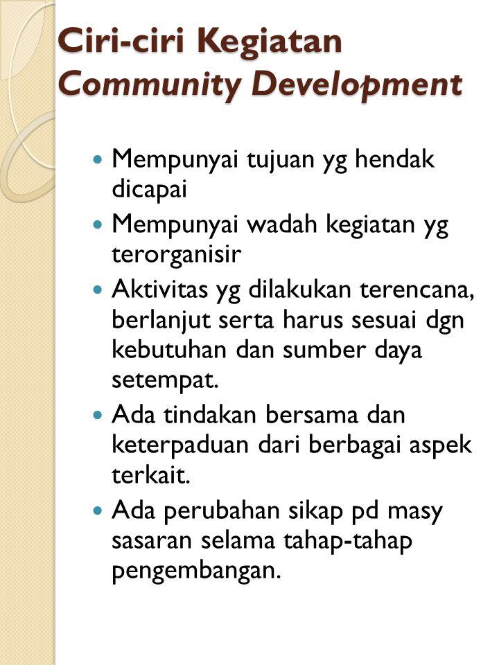 Ciri-ciri Kegiatan Community Development Mempunyai tujuan yg hendak dicapai Mempunyai wadah kegiatan yg terorganisir Aktivitas yg dilakukan terencana, berlanjut serta harus sesuai dgn kebutuhan dan sumber daya setempat.