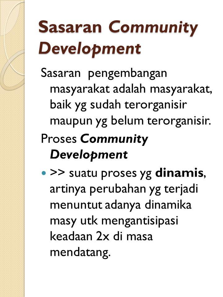 Sasaran Community Development Sasaran pengembangan masyarakat adalah masyarakat, baik yg sudah terorganisir maupun yg belum terorganisir.