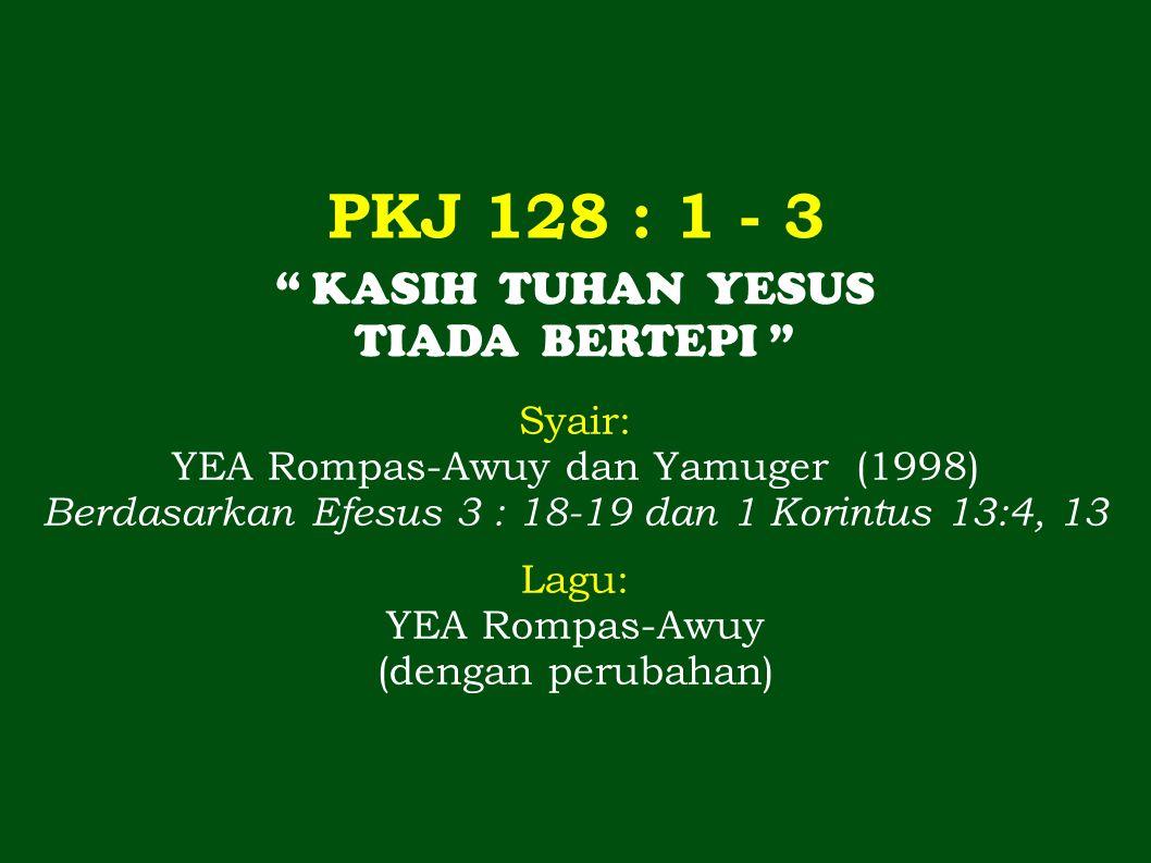 PKJ 128 : 1 - 3 KASIH TUHAN YESUS TIADA BERTEPI Syair: YEA Rompas-Awuy dan Yamuger (1998) Berdasarkan Efesus 3 : 18-19 dan 1 Korintus 13:4, 13 Lagu: YEA Rompas-Awuy (dengan perubahan)