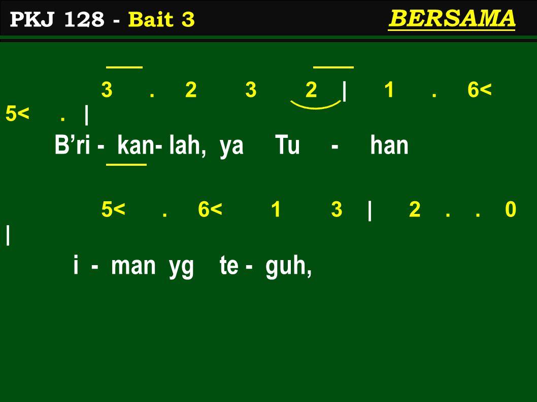 3. 2 3 2 | 1. 6< 5<. | B'ri - kan- lah, ya Tu - han 5<. 6< 1 3 | 2.. 0 | i - man yg te - guh, PKJ 128 - Bait 3 BERSAMA