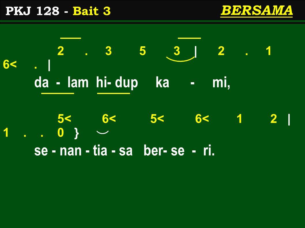 2. 3 5 3 | 2. 1 6<. | da - lam hi- dup ka - mi, 5< 6< 5< 6< 1 2 | 1.. 0 } se - nan - tia - sa ber- se - ri. PKJ 128 - Bait 3 BERSAMA
