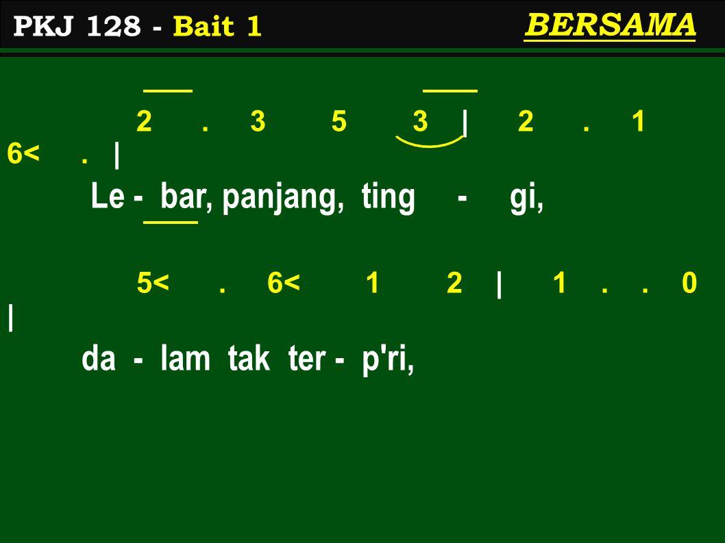 2. 3 5 3 | 2. 1 6<. | Le - bar, panjang, ting - gi, 5<. 6< 1 2 | 1.. 0 | da - lam tak ter - p'ri, PKJ 128 - Bait 1 BERSAMA