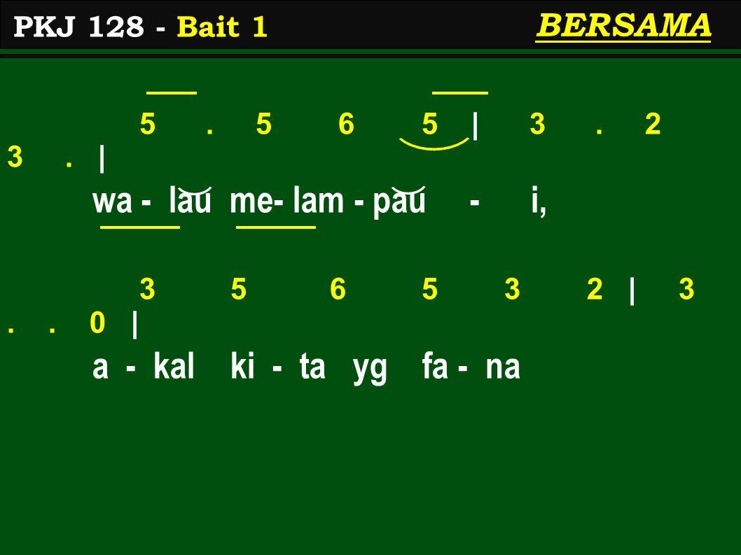 5. 5 6 5 | 3. 2 3. | wa - lau me- lam - pau - i, 3 5 6 5 3 2 | 3.. 0 | a - kal ki - ta yg fa - na PKJ 128 - Bait 1 BERSAMA