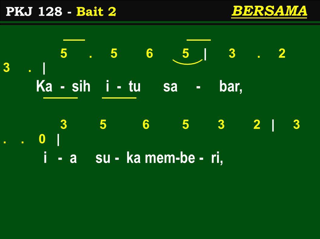 5. 5 6 5 | 3. 2 3. | Ka - sih i - tu sa - bar, 3 5 6 5 3 2 | 3.. 0 | i - a su - ka mem-be - ri, PKJ 128 - Bait 2 BERSAMA
