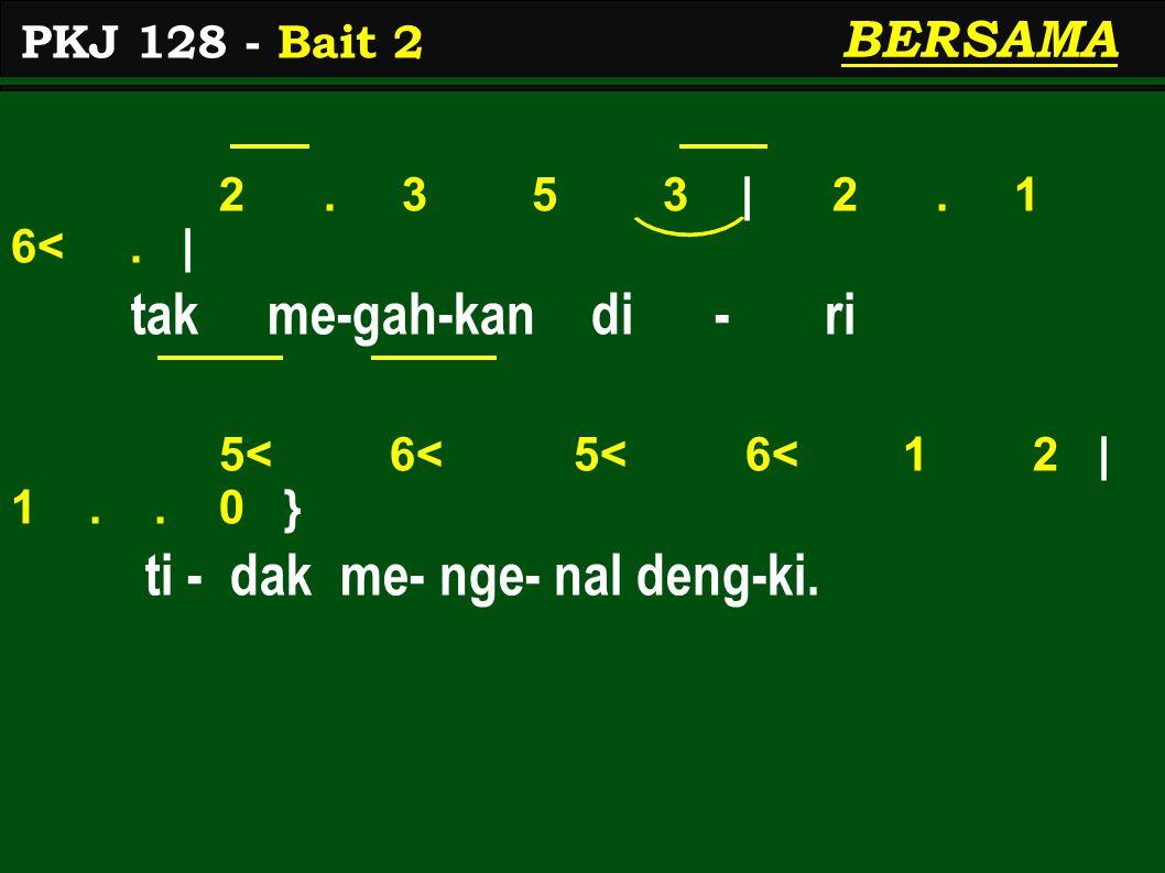 2. 3 5 3 | 2. 1 6<. | tak me-gah-kan di - ri 5< 6< 5< 6< 1 2 | 1.. 0 } ti - dak me- nge- nal deng-ki. PKJ 128 - Bait 2 BERSAMA