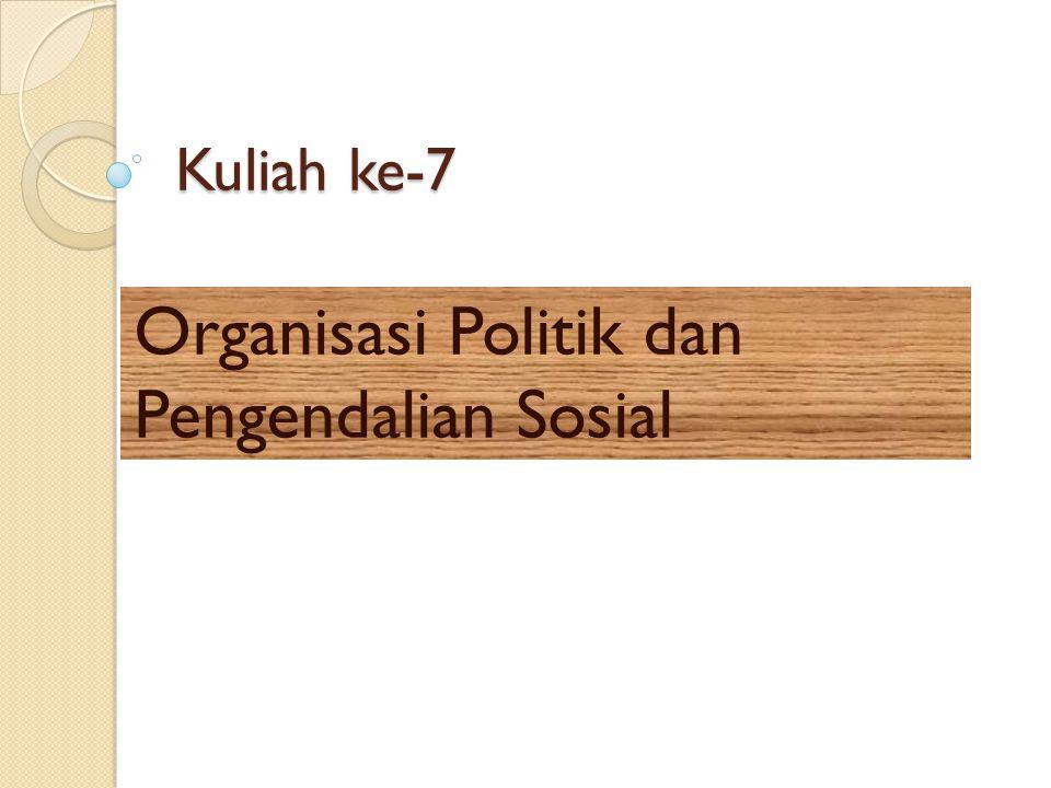 Kuliah ke-7 Organisasi Politik dan Pengendalian Sosial