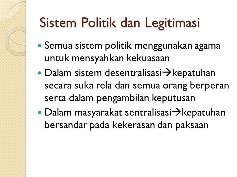 Sistem Politik dan Legitimasi Semua sistem politik menggunakan agama untuk mensyahkan kekuasaan Dalam sistem desentralisasi  kepatuhan secara suka re