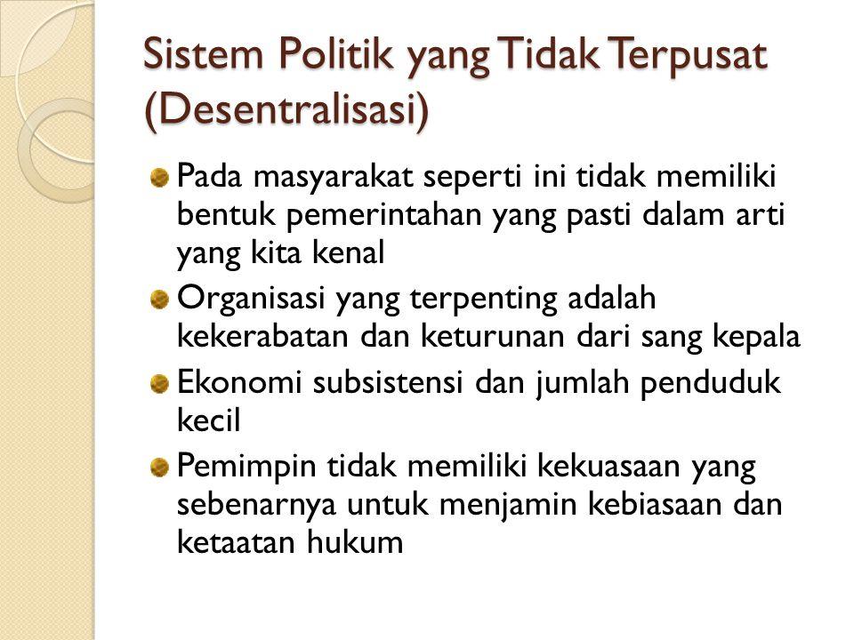 Sistem Politik yang Tidak Terpusat (Desentralisasi) Pada masyarakat seperti ini tidak memiliki bentuk pemerintahan yang pasti dalam arti yang kita ken