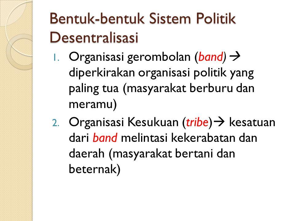 Bentuk-bentuk Sistem Politik Desentralisasi 1. Organisasi gerombolan (band)  diperkirakan organisasi politik yang paling tua (masyarakat berburu dan