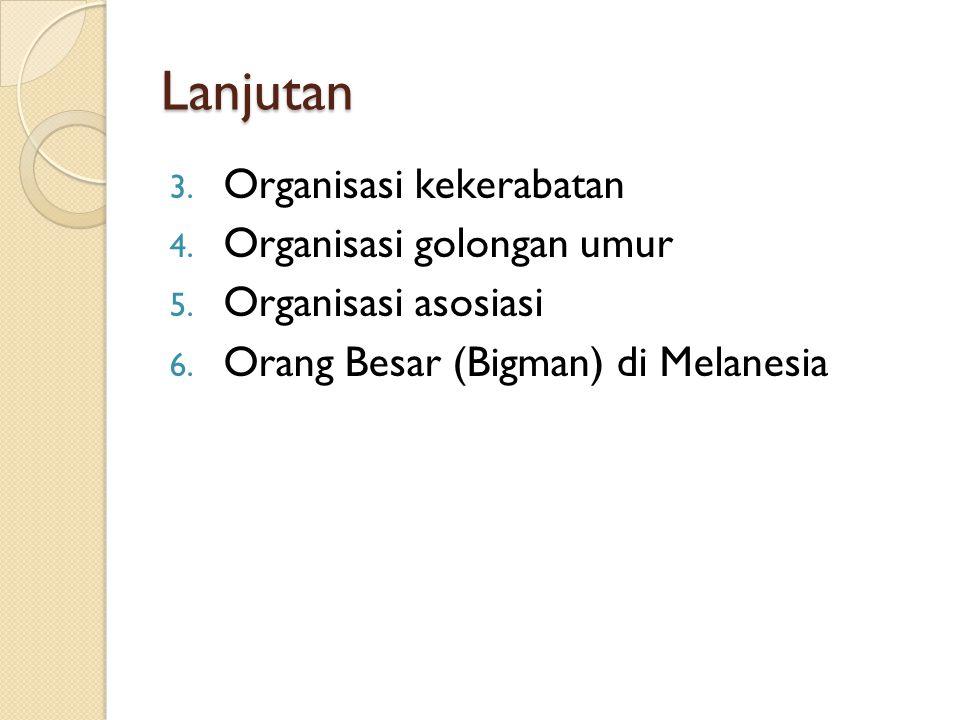 Lanjutan 3. Organisasi kekerabatan 4. Organisasi golongan umur 5. Organisasi asosiasi 6. Orang Besar (Bigman) di Melanesia