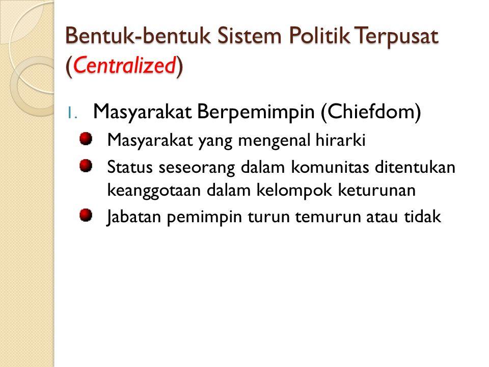 Bentuk-bentuk Sistem Politik Terpusat (Centralized) 1. Masyarakat Berpemimpin (Chiefdom) Masyarakat yang mengenal hirarki Status seseorang dalam komun
