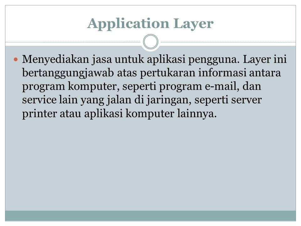 Application Layer Menyediakan jasa untuk aplikasi pengguna.