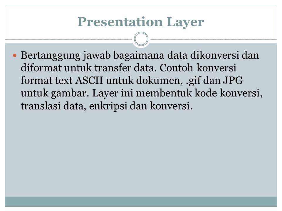 Presentation Layer Bertanggung jawab bagaimana data dikonversi dan diformat untuk transfer data.