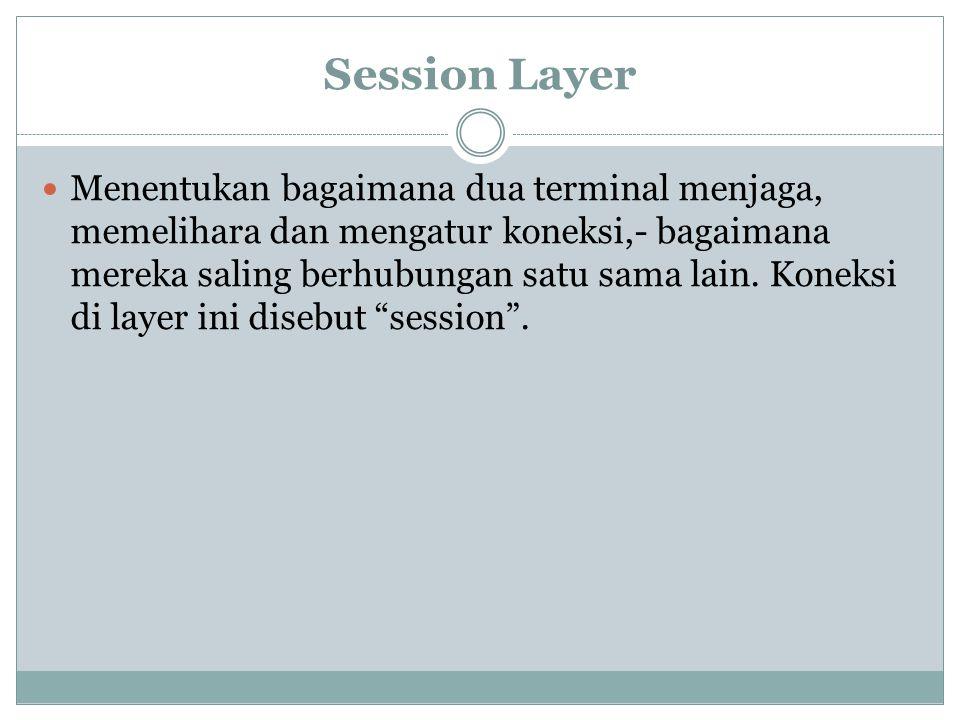 Session Layer Menentukan bagaimana dua terminal menjaga, memelihara dan mengatur koneksi,- bagaimana mereka saling berhubungan satu sama lain.