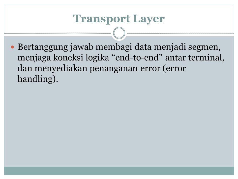 Transport Layer Bertanggung jawab membagi data menjadi segmen, menjaga koneksi logika end-to-end antar terminal, dan menyediakan penanganan error (error handling).
