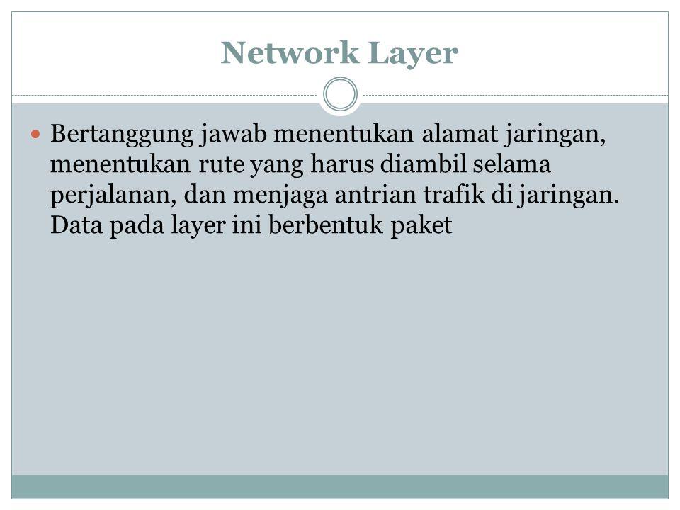 Network Layer Bertanggung jawab menentukan alamat jaringan, menentukan rute yang harus diambil selama perjalanan, dan menjaga antrian trafik di jaringan.