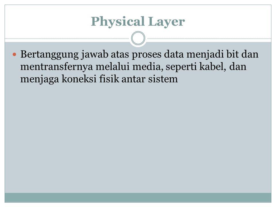 Physical Layer Bertanggung jawab atas proses data menjadi bit dan mentransfernya melalui media, seperti kabel, dan menjaga koneksi fisik antar sistem