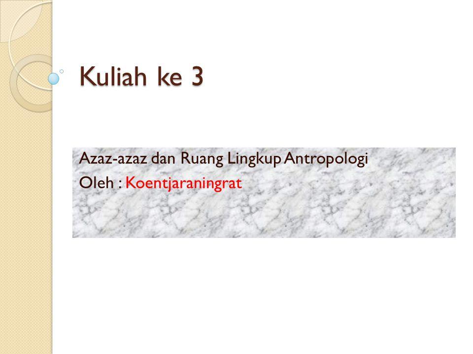 Kuliah ke 3 Azaz-azaz dan Ruang Lingkup Antropologi Oleh : Koentjaraningrat