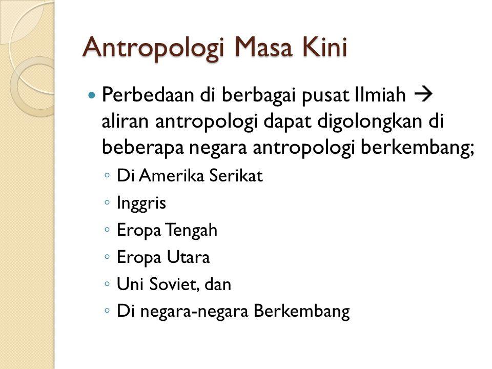 Antropologi Masa Kini Perbedaan di berbagai pusat Ilmiah  aliran antropologi dapat digolongkan di beberapa negara antropologi berkembang; ◦ Di Amerik