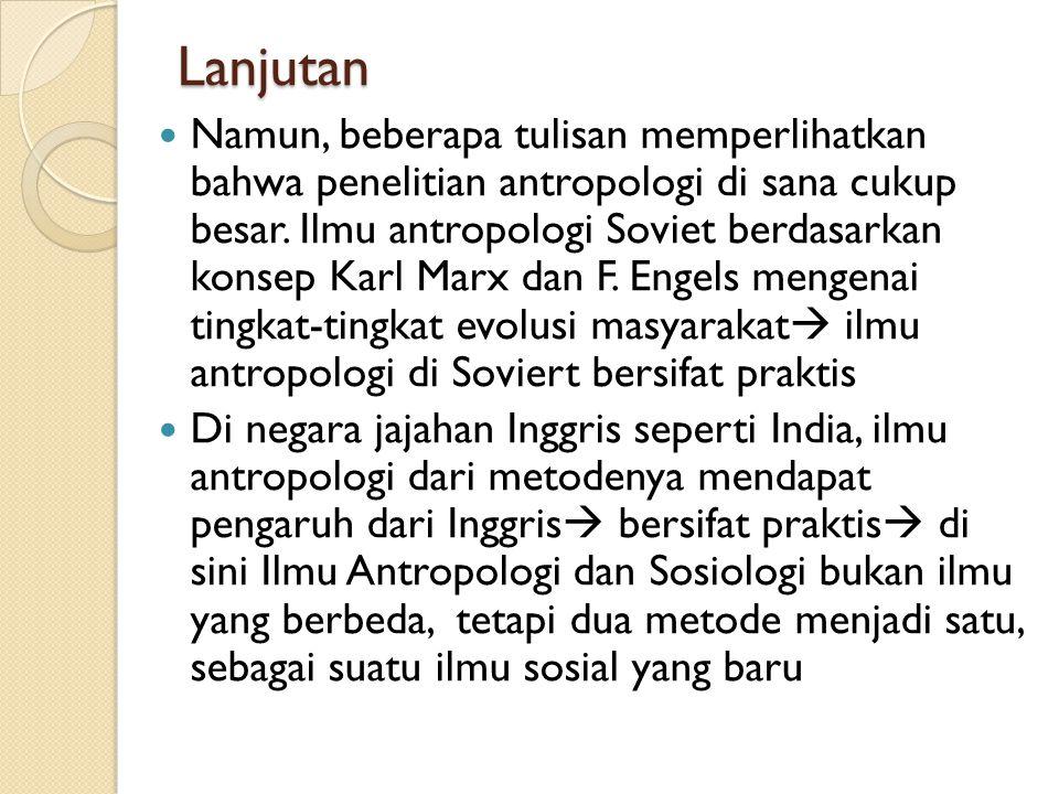 Lanjutan Namun, beberapa tulisan memperlihatkan bahwa penelitian antropologi di sana cukup besar. Ilmu antropologi Soviet berdasarkan konsep Karl Marx