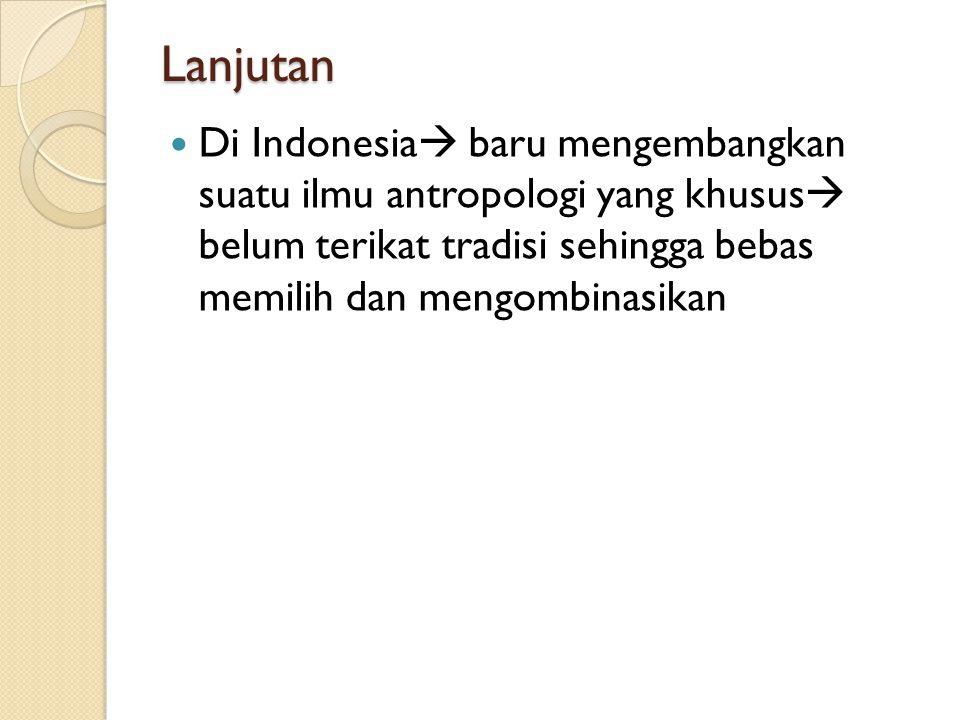 Lanjutan Di Indonesia  baru mengembangkan suatu ilmu antropologi yang khusus  belum terikat tradisi sehingga bebas memilih dan mengombinasikan