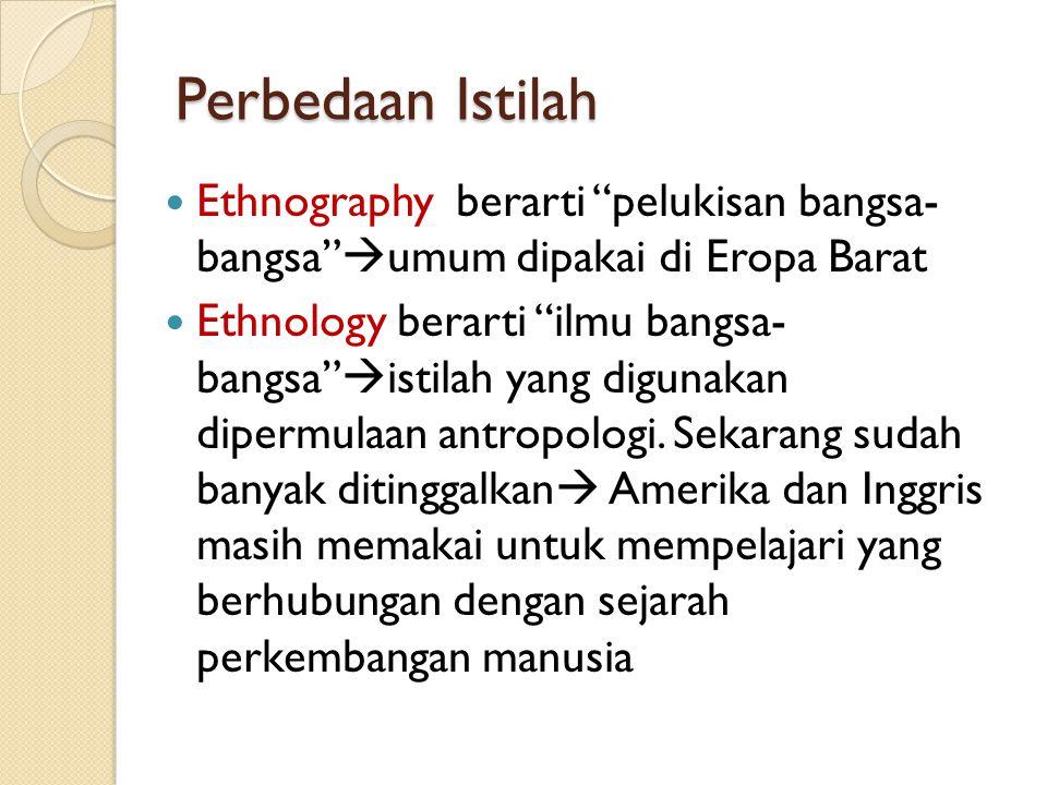 """Perbedaan Istilah Ethnography berarti """"pelukisan bangsa- bangsa""""  umum dipakai di Eropa Barat Ethnology berarti """"ilmu bangsa- bangsa""""  istilah yang"""
