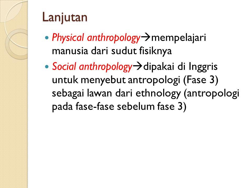 Lanjutan Physical anthropology  mempelajari manusia dari sudut fisiknya Social anthropology  dipakai di Inggris untuk menyebut antropologi (Fase 3)