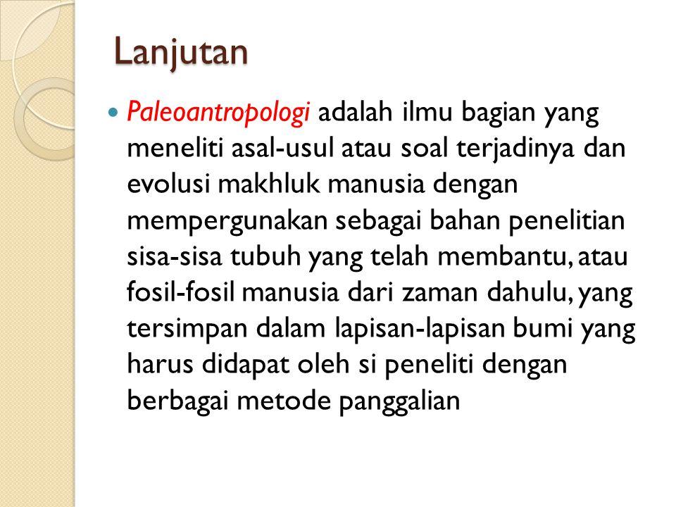 Lanjutan Paleoantropologi adalah ilmu bagian yang meneliti asal-usul atau soal terjadinya dan evolusi makhluk manusia dengan mempergunakan sebagai bah